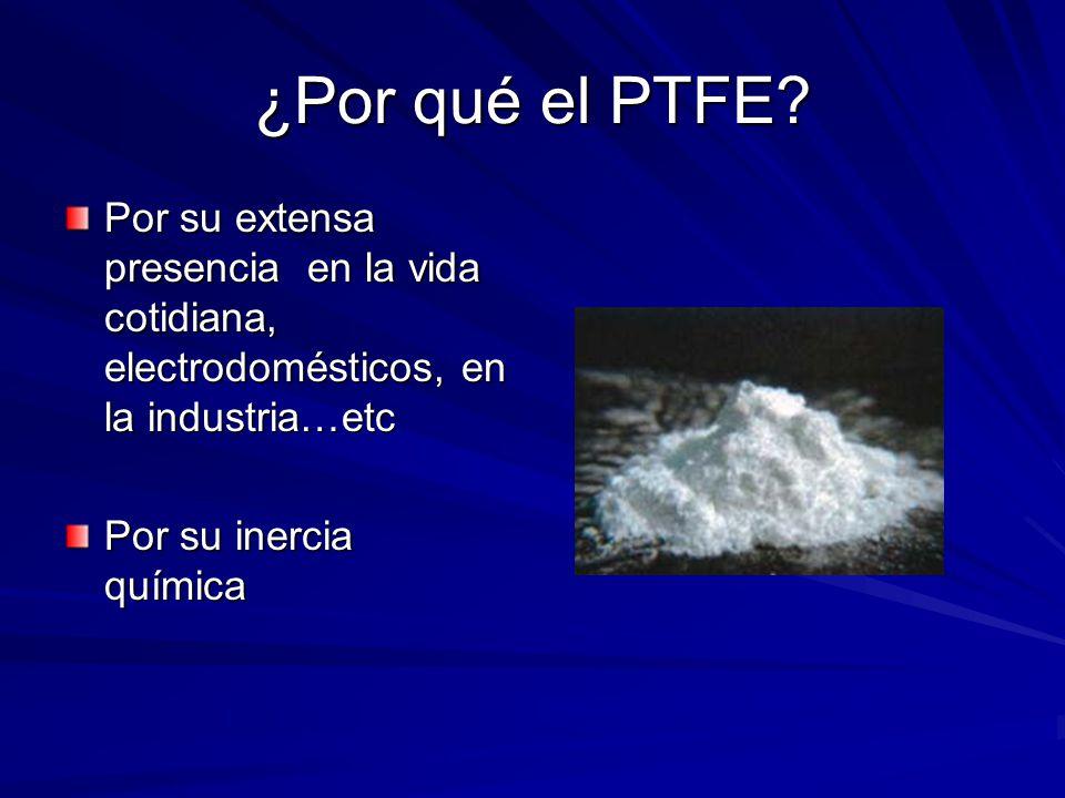 ¿Por qué el PTFE? Por su extensa presencia en la vida cotidiana, electrodomésticos, en la industria…etc Por su inercia química