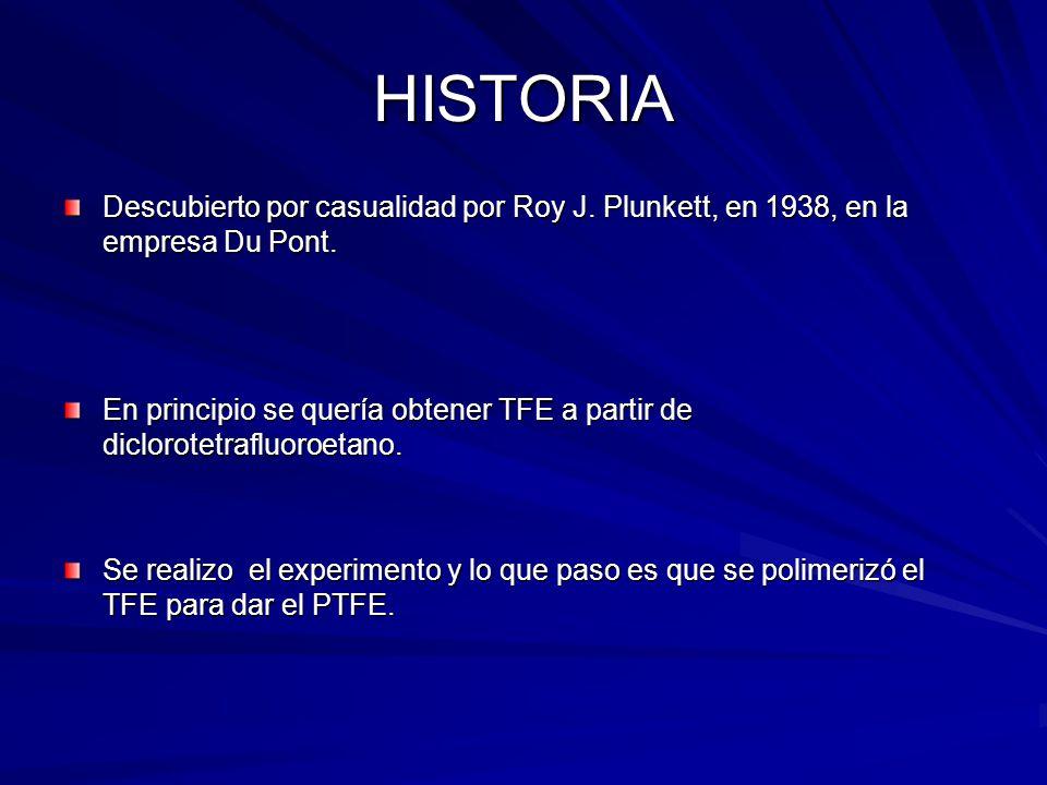 HISTORIA Descubierto por casualidad por Roy J. Plunkett, en 1938, en la empresa Du Pont. En principio se quería obtener TFE a partir de diclorotetrafl