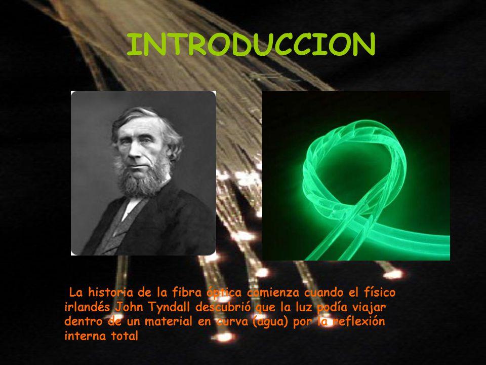 INTRODUCCION La historia de la fibra óptica comienza cuando el físico irlandés John Tyndall descubrió que la luz podía viajar dentro de un material en