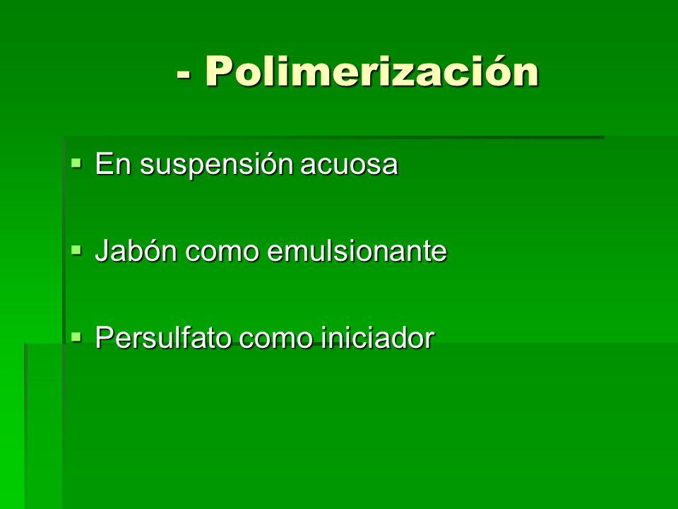 - Polimerización En suspensión acuosa En suspensión acuosa Jabón como emulsionante Jabón como emulsionante Persulfato como iniciador Persulfato como i