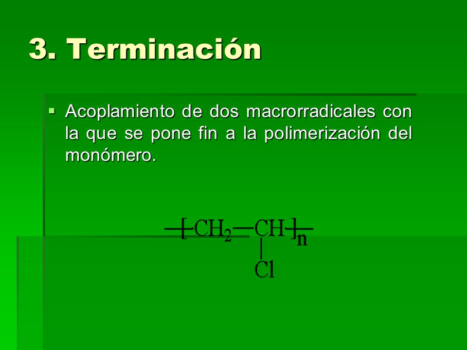 3. Terminación Acoplamiento de dos macrorradicales con la que se pone fin a la polimerización del monómero. Acoplamiento de dos macrorradicales con la