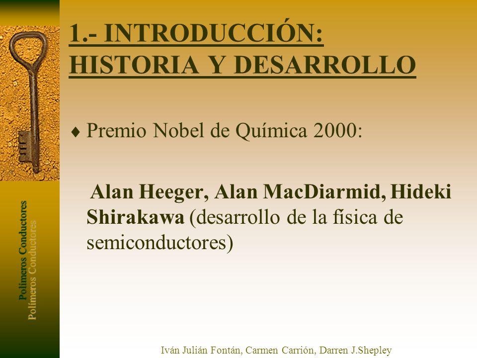Polímeros Conductores Iván Julián Fontán, Carmen Carrión, Darren J.Shepley 1.- INTRODUCCIÓN: HISTORIA Y DESARROLLO Premio Nobel de Química 2000: Alan