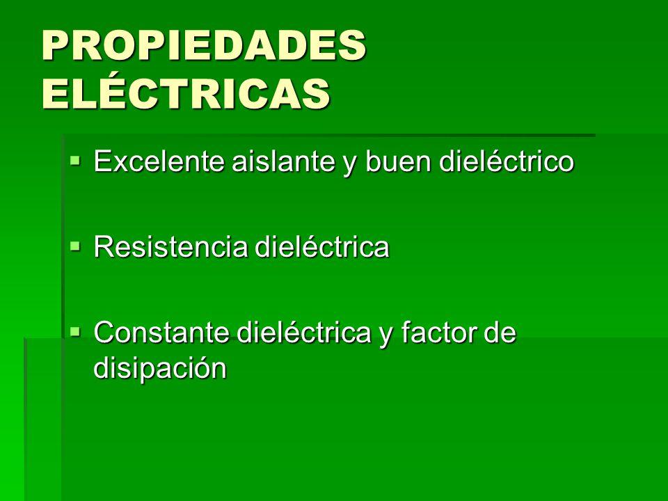 PROPIEDADES ELÉCTRICAS Excelente aislante y buen dieléctrico Excelente aislante y buen dieléctrico Resistencia dieléctrica Resistencia dieléctrica Con