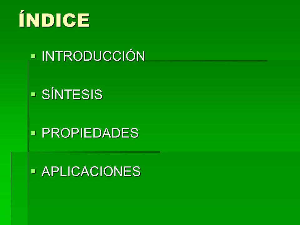 ÍNDICE INTRODUCCIÓN INTRODUCCIÓN SÍNTESIS SÍNTESIS PROPIEDADES PROPIEDADES APLICACIONES APLICACIONES