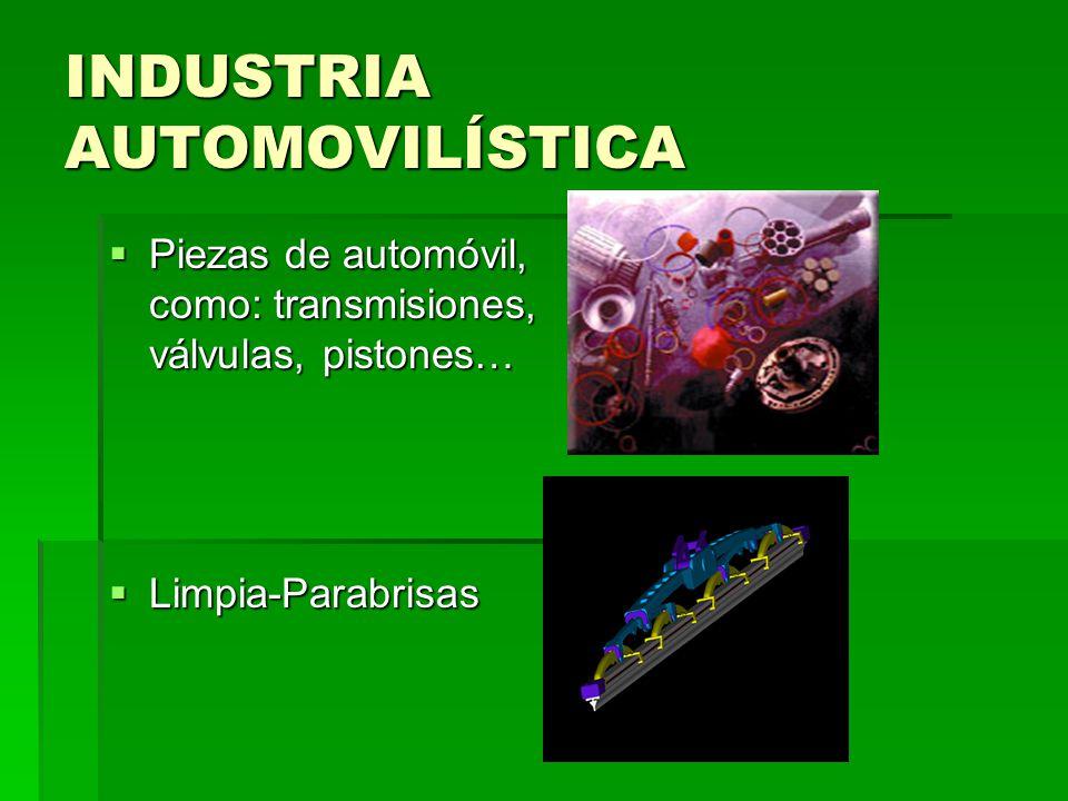 INDUSTRIA AUTOMOVILÍSTICA Piezas de automóvil, como: transmisiones, válvulas, pistones… Piezas de automóvil, como: transmisiones, válvulas, pistones…