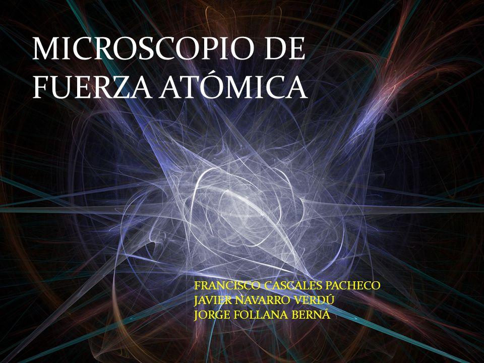 MICROSCOPIO DE FUERZA ATÓMICA FRANCISCO CASCALES PACHECO JAVIER NAVARRO VERDÚ JORGE FOLLANA BERNÁ
