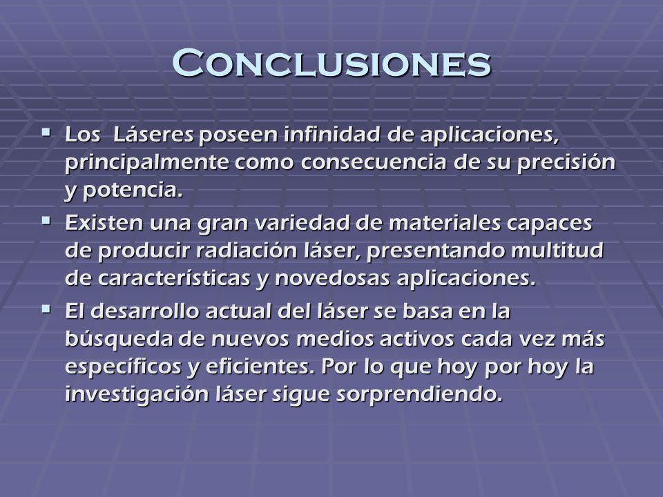Conclusiones Los Láseres poseen infinidad de aplicaciones, principalmente como consecuencia de su precisión y potencia. Los Láseres poseen infinidad d