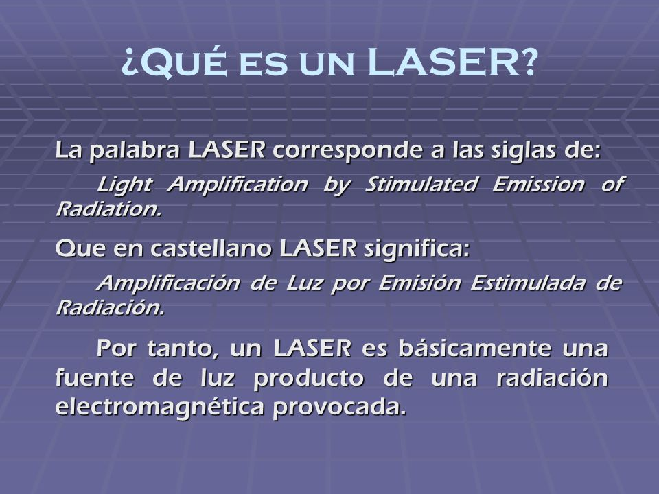 ¿Qué es un LASER? La palabra LASER corresponde a las siglas de: Light Amplification by Stimulated Emission of Radiation. Que en castellano LASER signi