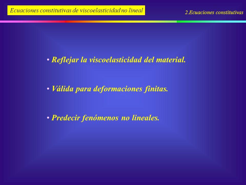2.Ecuaciones constitutivas Ecuaciones constitutivas de viscoelasticidad no lineal Reflejar la viscoelasticidad del material. Válida para deformaciones