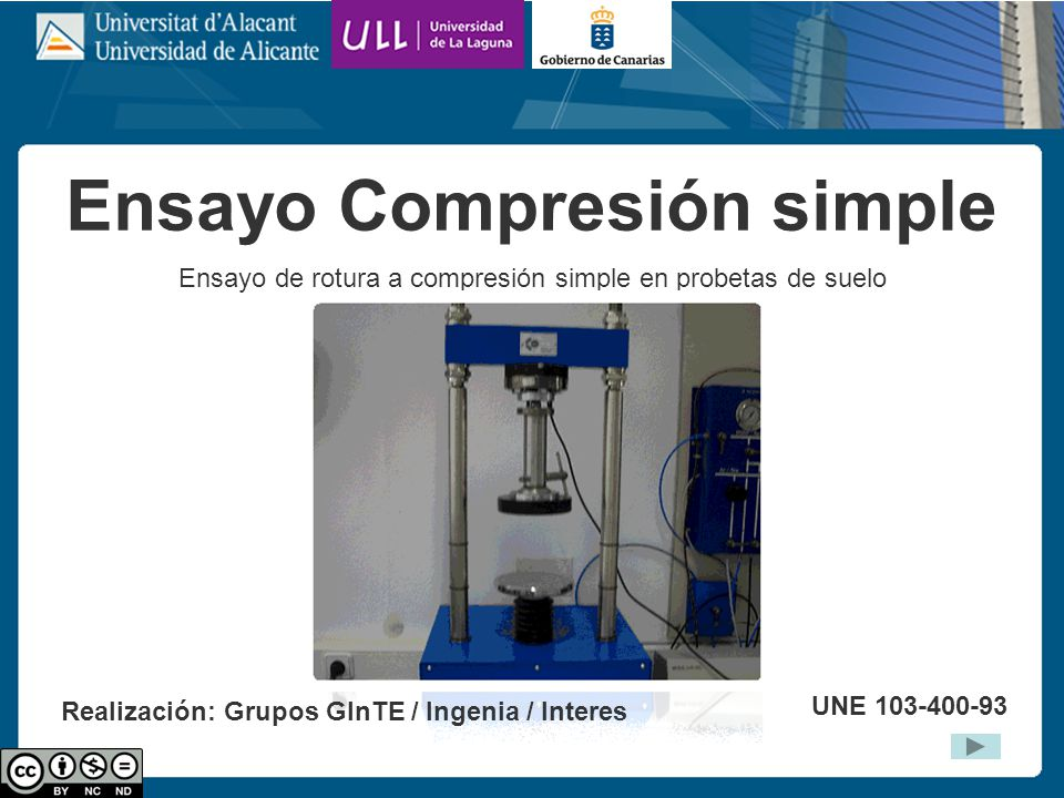 Ensayo Compresión simple Ensayo de rotura a compresión simple en probetas de suelo UNE 103-400-93 Realización: Grupos GInTE / Ingenia / Interes
