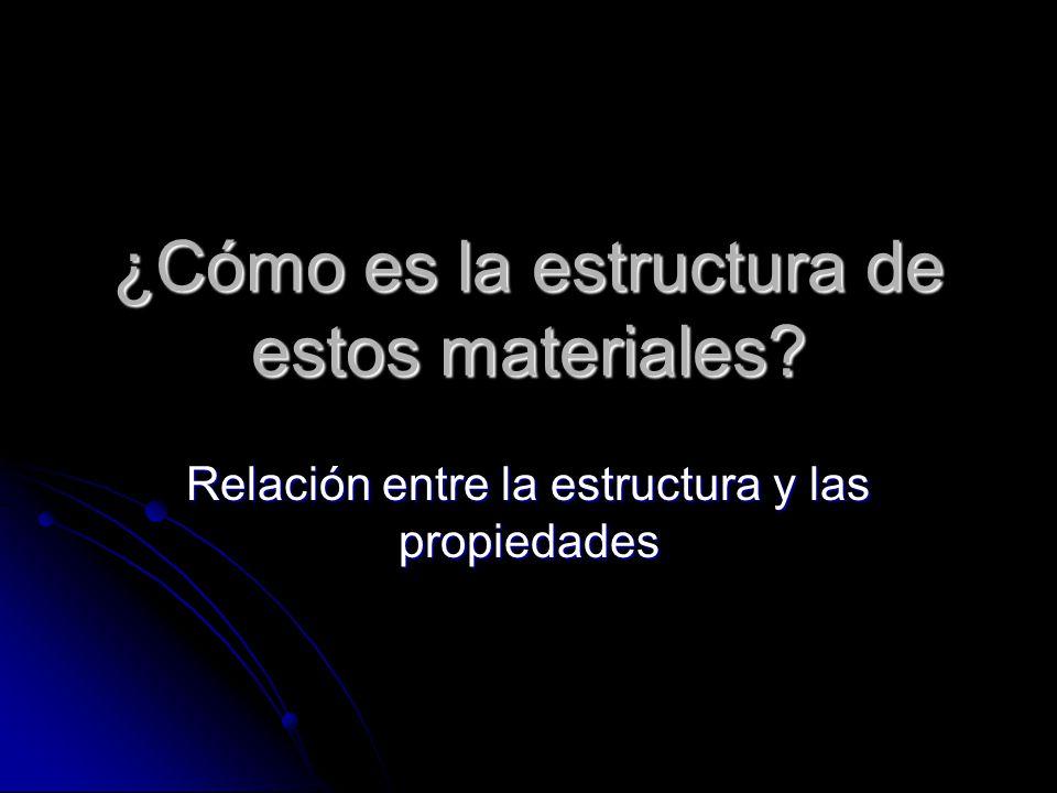 ¿Cómo es la estructura de estos materiales? Relación entre la estructura y las propiedades