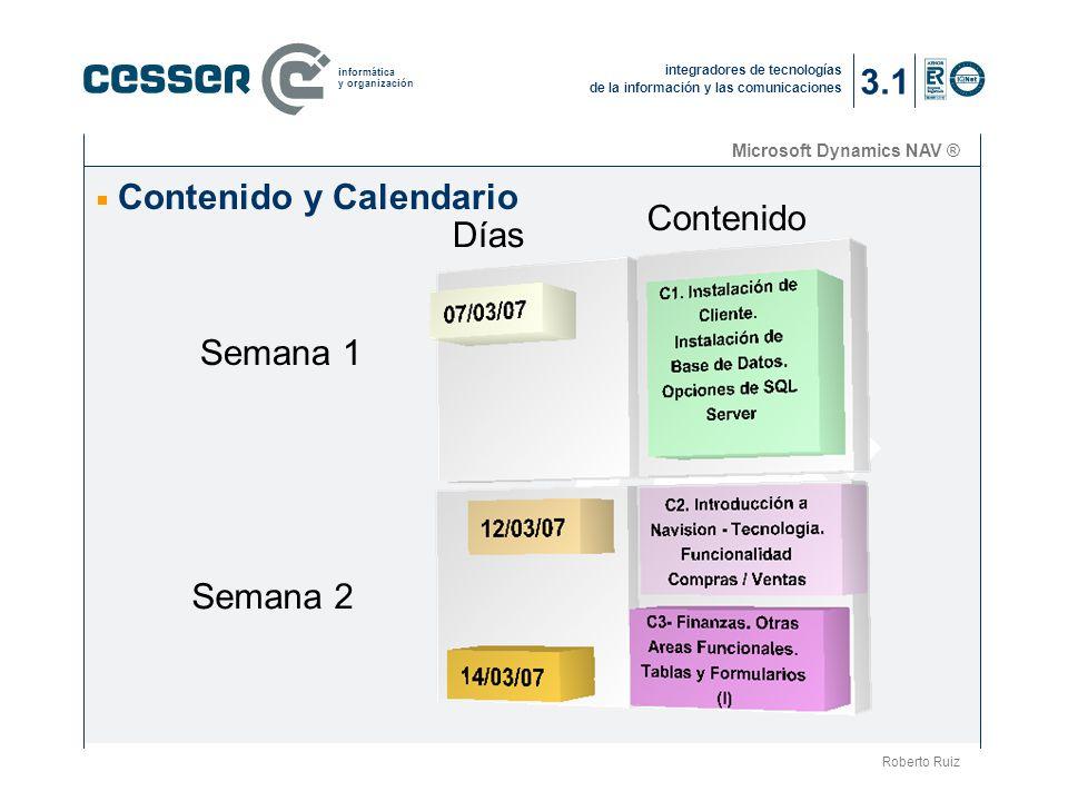 integradores de tecnologías de la información y las comunicaciones informática y organización Microsoft Dynamics NAV ® Contenido y Calendario Roberto Ruiz 3.1 Semana 1 Semana 2 Días Contenido