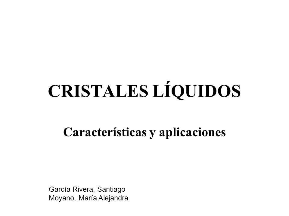 CRISTALES LÍQUIDOS Características y aplicaciones García Rivera, Santiago Moyano, María Alejandra