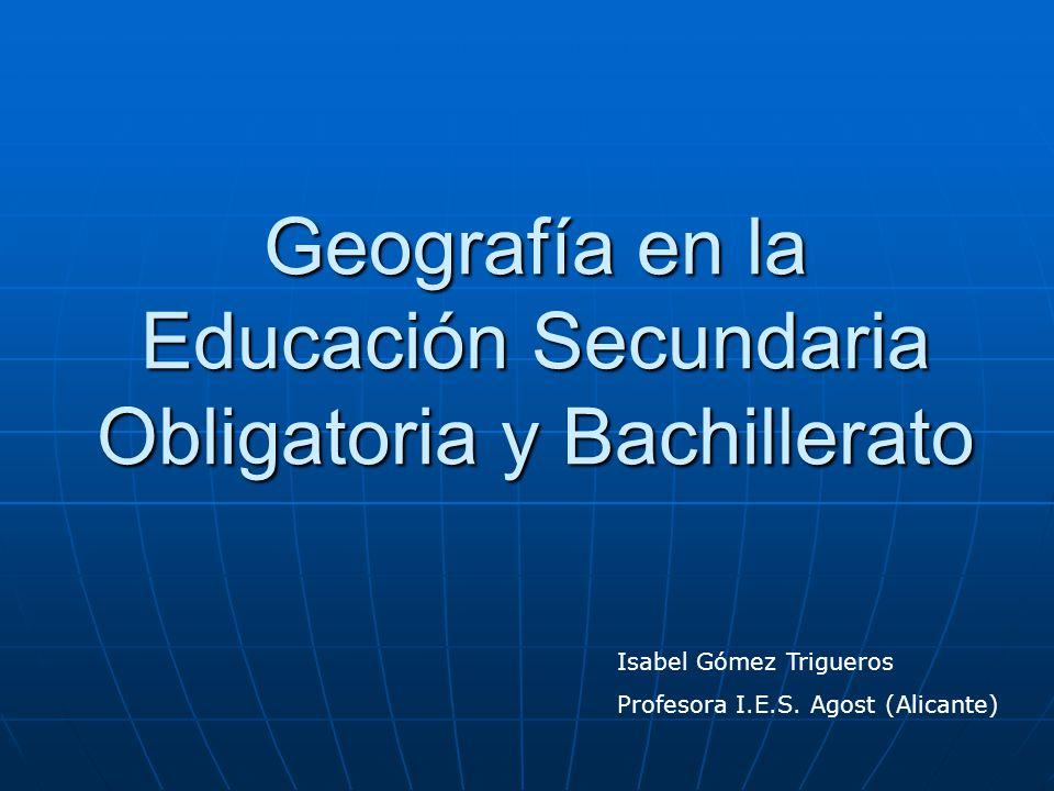 Geografía en la Educación Secundaria Obligatoria y Bachillerato Isabel Gómez Trigueros Profesora I.E.S. Agost (Alicante)