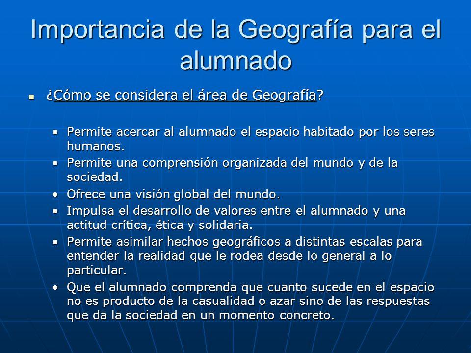 Importancia de la Geografía para el alumnado ¿Cómo se considera el área de Geografía? ¿Cómo se considera el área de Geografía? Permite acercar al alum