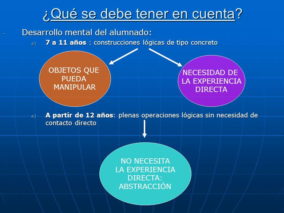 ¿Qué se debe tener en cuenta? - Desarrollo mental del alumnado: a) 7 a 11 años : construcciones lógicas de tipo concreto a) A partir de 12 años: plena
