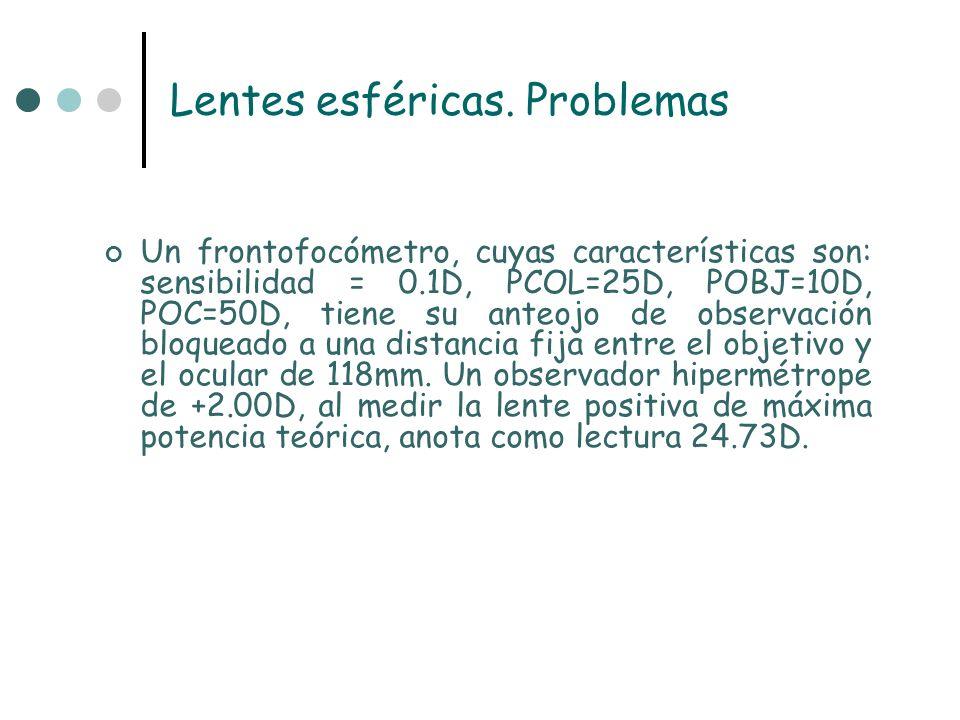 Lentes esféricas. Problemas Un frontofocómetro, cuyas características son: sensibilidad = 0.1D, PCOL=25D, POBJ=10D, POC=50D, tiene su anteojo de obser