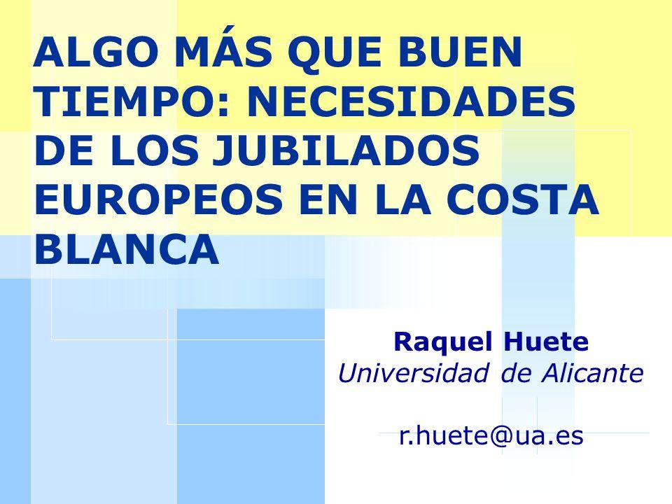 ALGO MÁS QUE BUEN TIEMPO: NECESIDADES DE LOS JUBILADOS EUROPEOS EN LA COSTA BLANCA Raquel Huete Universidad de Alicante r.huete@ua.es