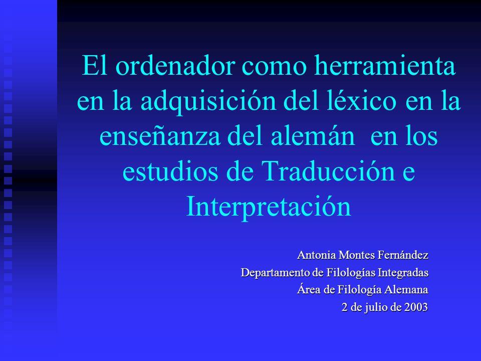 El ordenador como herramienta en la adquisición del léxico en la enseñanza del alemán en los estudios de Traducción e Interpretación Antonia Montes Fernández Departamento de Filologías Integradas Área de Filología Alemana 2 de julio de 2003