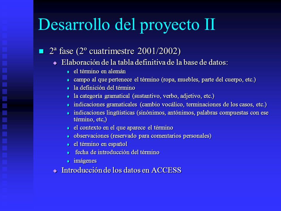 Desarrollo del proyecto II 2ª fase (2º cuatrimestre 2001/2002) 2ª fase (2º cuatrimestre 2001/2002) Elaboración de la tabla definitiva de la base de datos: Elaboración de la tabla definitiva de la base de datos: el término en alemán el término en alemán campo al que pertenece el término (ropa, muebles, parte del cuerpo, etc.) campo al que pertenece el término (ropa, muebles, parte del cuerpo, etc.) la definición del término la definición del término la categoría gramatical (sustantivo, verbo, adjetivo, etc.) la categoría gramatical (sustantivo, verbo, adjetivo, etc.) indicaciones gramaticales (cambio vocálico, terminaciones de los casos, etc.) indicaciones gramaticales (cambio vocálico, terminaciones de los casos, etc.) indicaciones lingüísticas (sinónimos, antónimos, palabras compuestas con ese término, etc,) indicaciones lingüísticas (sinónimos, antónimos, palabras compuestas con ese término, etc,) el contexto en el que aparece el término el contexto en el que aparece el término observaciones (reservado para comentarios personales) observaciones (reservado para comentarios personales) el término en español el término en español fecha de introducción del término fecha de introducción del término imágenes imágenes Introducción de los datos en ACCESS Introducción de los datos en ACCESS
