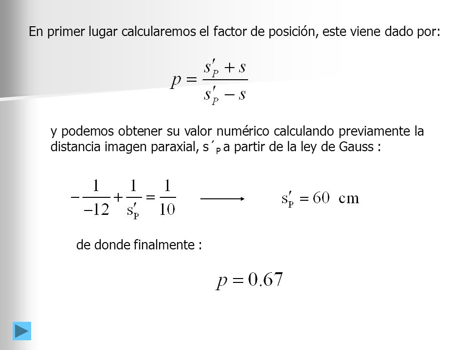 y podemos obtener su valor numérico calculando previamente la distancia imagen paraxial, s´ P a partir de la ley de Gauss : En primer lugar calcularemos el factor de posición, este viene dado por: de donde finalmente :