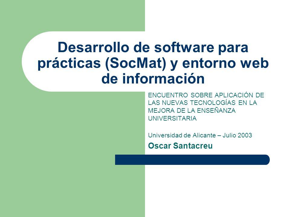Desarrollo de software para prácticas (SocMat) y entorno web de información ENCUENTRO SOBRE APLICACIÓN DE LAS NUEVAS TECNOLOGÍAS EN LA MEJORA DE LA ENSEÑANZA UNIVERSITARIA Universidad de Alicante – Julio 2003 Oscar Santacreu