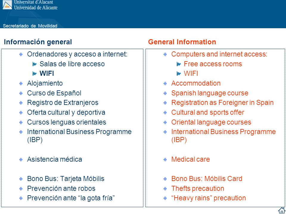 Ordenadores y acceso a internet: Salas de libre acceso WIFI Alojamiento Curso de Español Registro de Extranjeros Oferta cultural y deportiva Cursos lenguas orientales International Business Programme (IBP) Asistencia médica Bono Bus: Tarjeta Móbilis Prevención ante robos Prevención ante la gota fría Computers and internet access: Free access rooms WIFI Accommodation Spanish language course Registration as Foreigner in Spain Cultural and sports offer Oriental language courses International Business Programme (IBP) Medical care Bono Bus: Móbilis Card Thefts precaution Heavy rains precaution Información general General Information