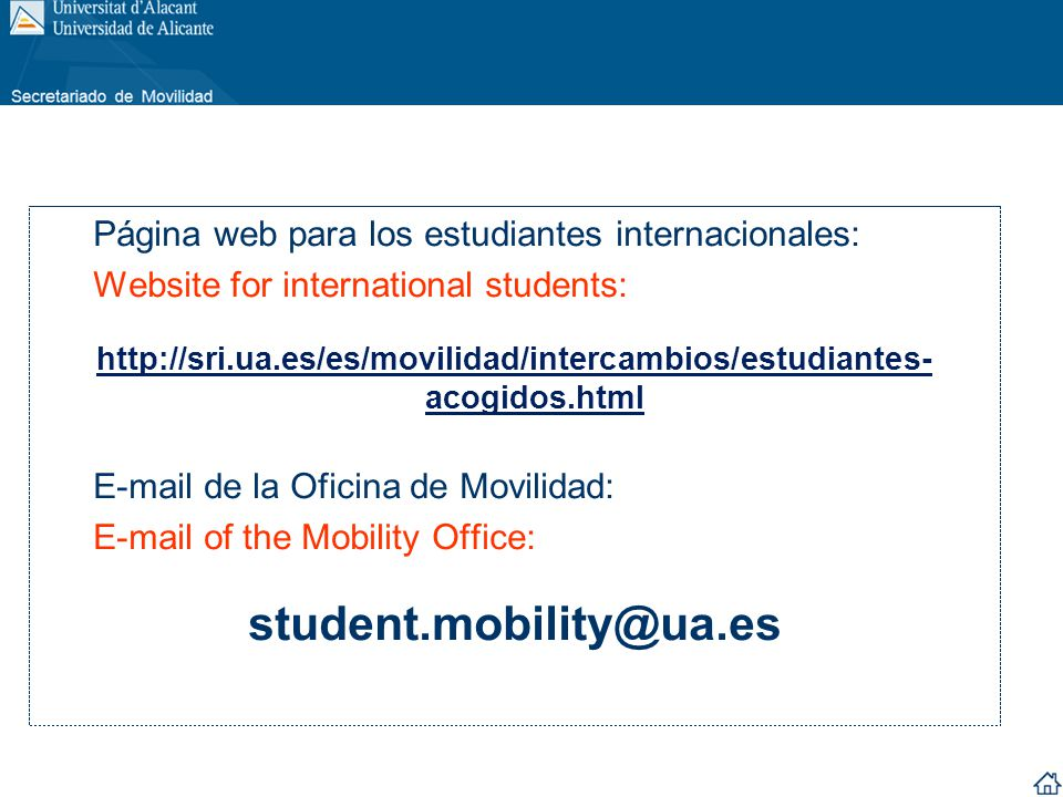 Página web para los estudiantes internacionales: Website for international students: http://sri.ua.es/es/movilidad/intercambios/estudiantes- acogidos.html E-mail de la Oficina de Movilidad: E-mail of the Mobility Office: student.mobility@ua.es