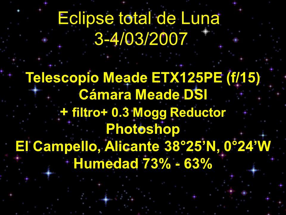 Eclipse total de Luna 3-4/03/2007 Telescopio Meade ETX125PE (f/15) Cámara Meade DSI + filtro+ 0.3 Mogg Reductor Photoshop El Campello, Alicante 38°25N, 0°24W Humedad 73% - 63%