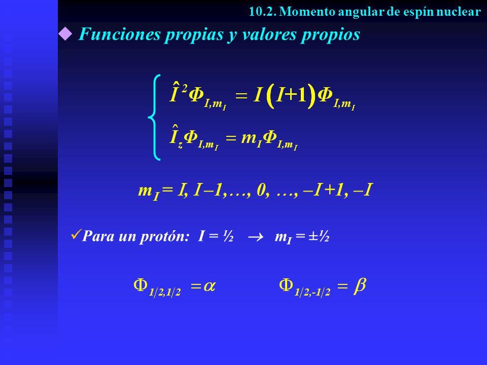 Funciones propias y valores propios 10.2. Momento angular de espín nuclear m =, –1,, 0,, – +1, – Para un protón: I = ½ m I = ±½