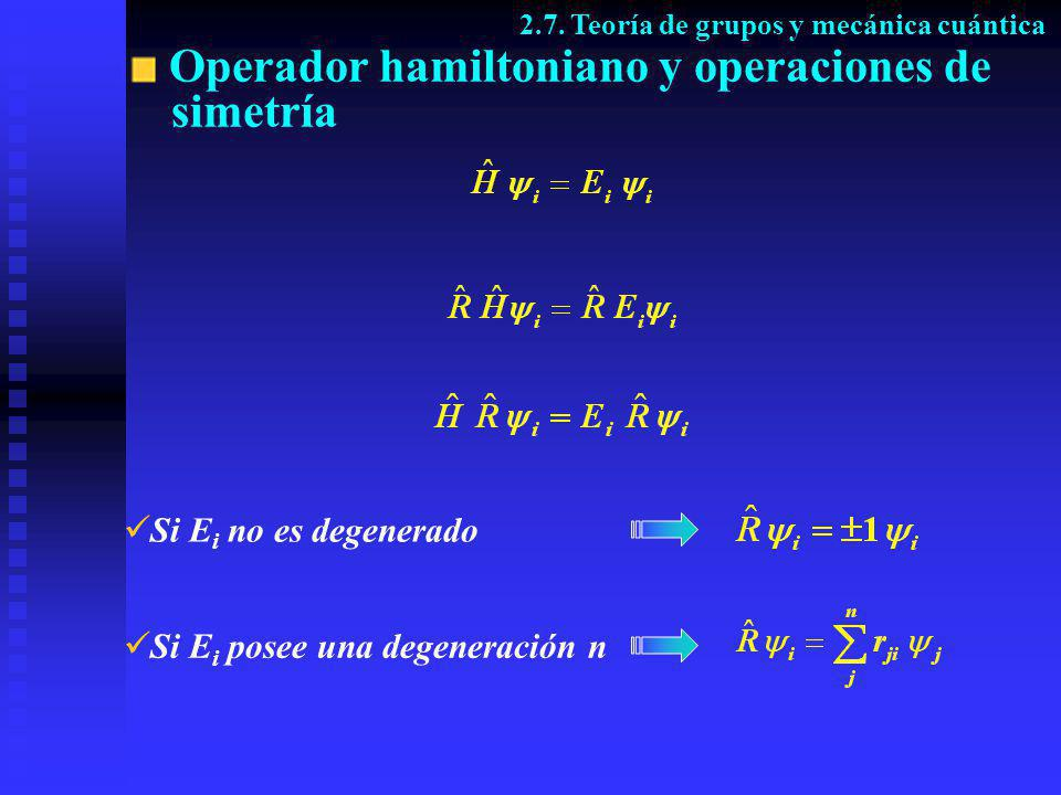 Operador hamiltoniano y operaciones de simetría Si E i no es degenerado Si E i posee una degeneración n 2.7. Teoría de grupos y mecánica cuántica