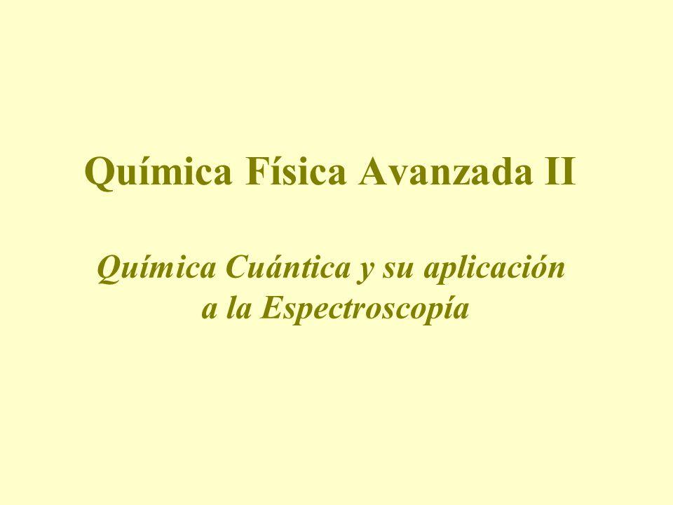 Química Física Avanzada II Química Cuántica y su aplicación a la Espectroscopía