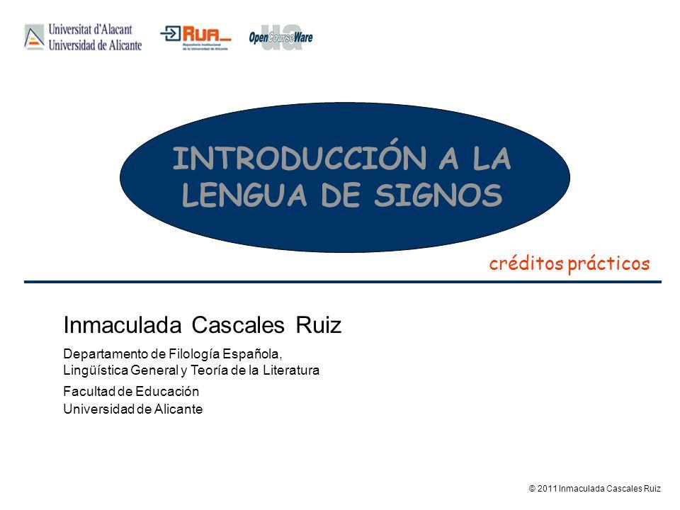 INTRODUCCIÓN A LA LENGUA DE SIGNOS créditos prácticos © 2011 Inmaculada Cascales Ruiz Inmaculada Cascales Ruiz Departamento de Filología Española, Lin