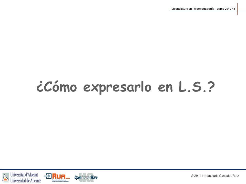 ¿Cómo expresarlo en L.S.? © 2011 Inmaculada Cascales Ruiz Licenciatura en Psicopedagogía – curso 2010-11