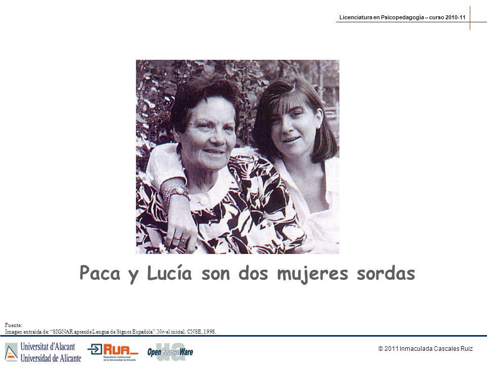 Paca y Lucía son dos mujeres sordas Licenciatura en Psicopedagogía – curso 2010-11 © 2011 Inmaculada Cascales Ruiz Fuente: Imagen extraída de: SIGNAR