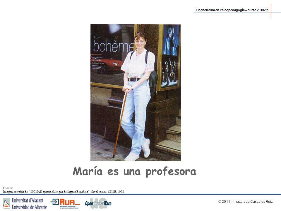 María es una profesora © 2011 Inmaculada Cascales Ruiz Licenciatura en Psicopedagogía – curso 2010-11 Fuente: Imagen extraída de: SIGNAR aprende Lengu