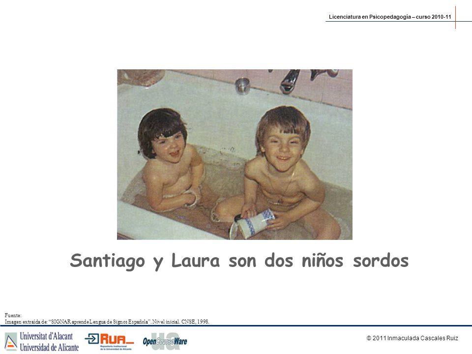 Santiago y Laura son dos niños sordos Licenciatura en Psicopedagogía – curso 2010-11 © 2011 Inmaculada Cascales Ruiz Fuente: Imagen extraída de: SIGNA