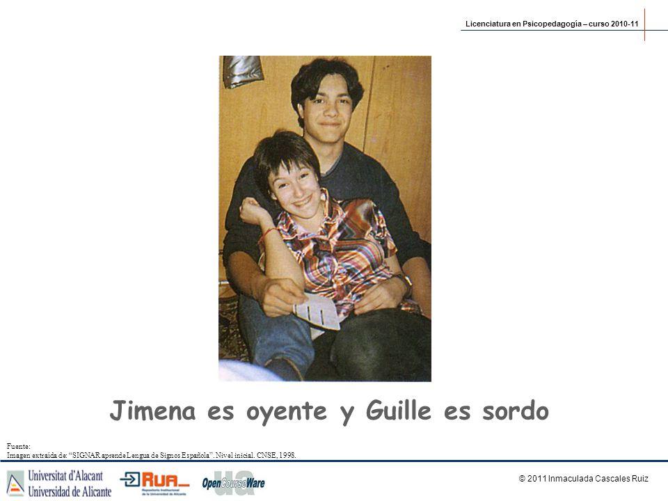 Jimena es oyente y Guille es sordo © 2011 Inmaculada Cascales Ruiz Licenciatura en Psicopedagogía – curso 2010-11 Fuente: Imagen extraída de: SIGNAR a