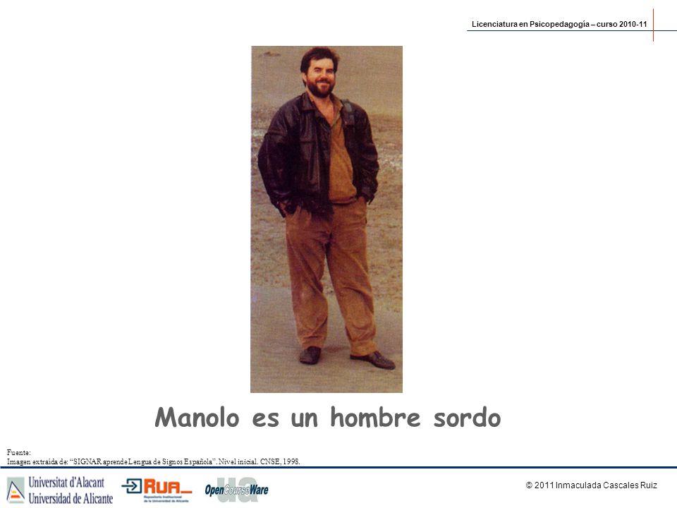Manolo es un hombre sordo Licenciatura en Psicopedagogía – curso 2010-11 © 2011 Inmaculada Cascales Ruiz Fuente: Imagen extraída de: SIGNAR aprende Le