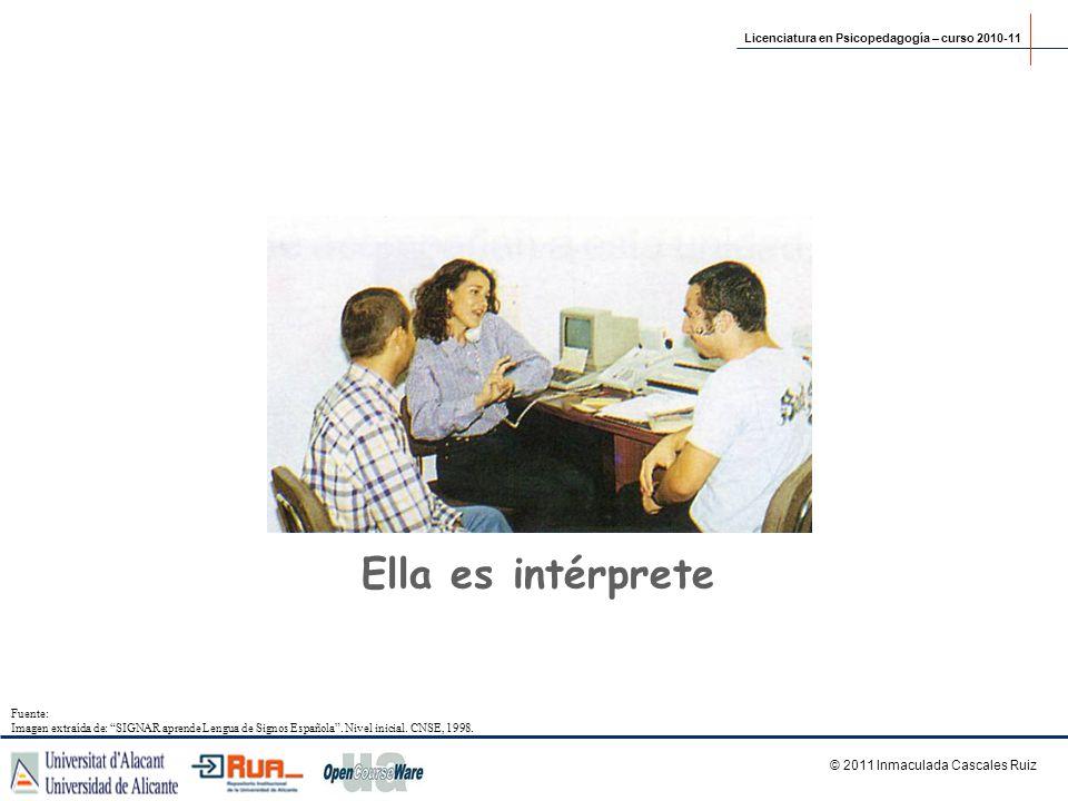 Ella es intérprete Licenciatura en Psicopedagogía – curso 2010-11 © 2011 Inmaculada Cascales Ruiz Fuente: Imagen extraída de: SIGNAR aprende Lengua de