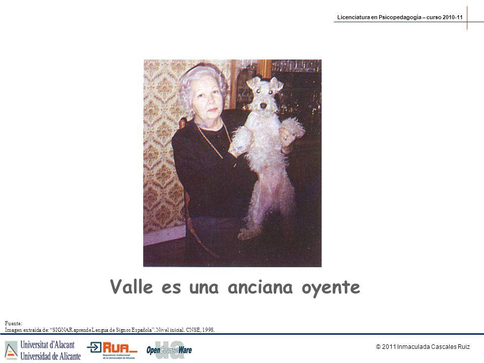 Valle es una anciana oyente © 2011 Inmaculada Cascales Ruiz Licenciatura en Psicopedagogía – curso 2010-11 Fuente: Imagen extraída de: SIGNAR aprende
