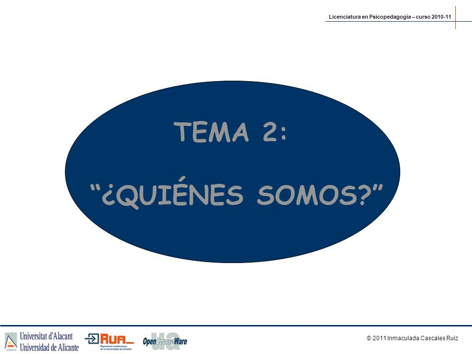 TEMA 2: ¿QUIÉNES SOMOS? © 2011 Inmaculada Cascales Ruiz Licenciatura en Psicopedagogía – curso 2010-11