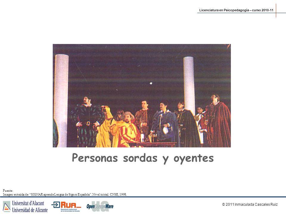 Personas sordas y oyentes Licenciatura en Psicopedagogía – curso 2010-11 © 2011 Inmaculada Cascales Ruiz Fuente: Imagen extraída de: SIGNAR aprende Le