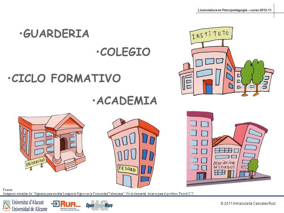 GUARDERIA ACADEMIA COLEGIO CICLO FORMATIVO © 2011 Inmaculada Cascales Ruiz Licenciatura en Psicopedagogía – curso 2010-11 Fuente: Imágenes extraídas d
