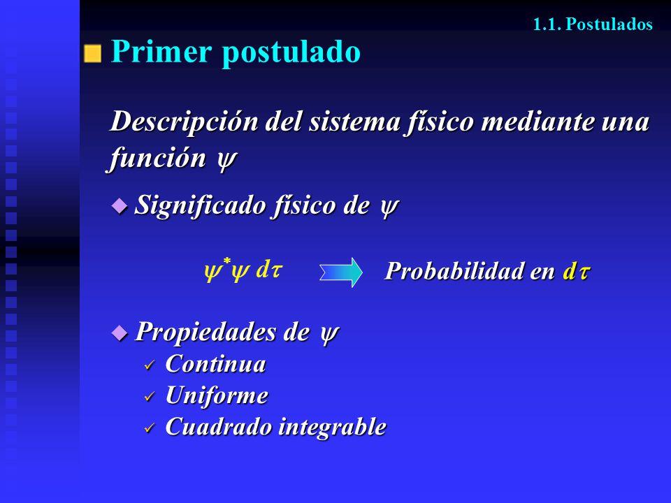 Primer postulado Descripción del sistema físico mediante una función función 1.1. Postulados Propiedades de Propiedades de Continua Continua Uniforme