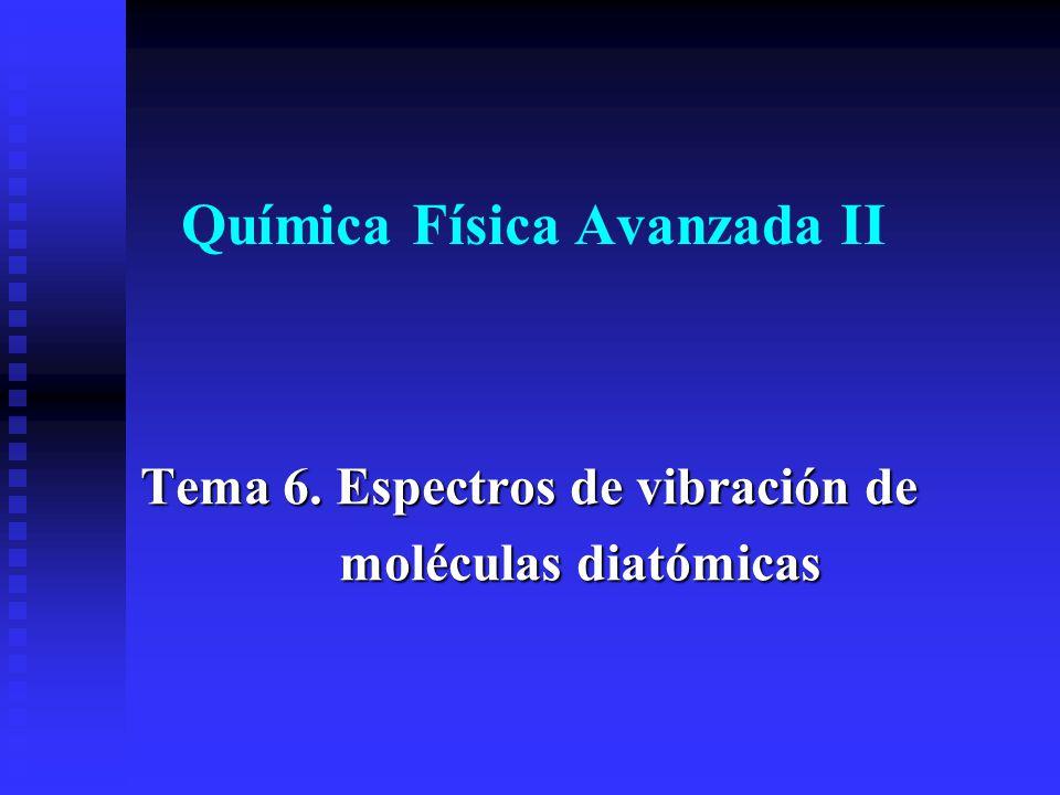 Química Física Avanzada II Tema 6. Espectros de vibración de moléculas diatómicas moléculas diatómicas