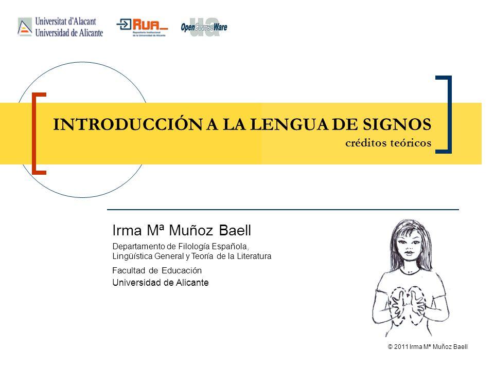 © 2011 Irma Mª Muñoz Baell INTRODUCCIÓN A LA LENGUA DE SIGNOS créditos teóricos Irma Mª Muñoz Baell Departamento de Filología Española, Lingüística Ge
