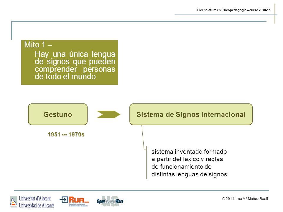 Licenciatura en Psicopedagogía – curso 2010-11 © 2011 Irma Mª Muñoz Baell Mito 1 – Hay una única lengua de signos que pueden comprender personas de todo el mundo GestunoSistema de Signos Internacional sistema inventado formado a partir del léxico y reglas de funcionamiento de distintas lenguas de signos 1951 --- 1970s