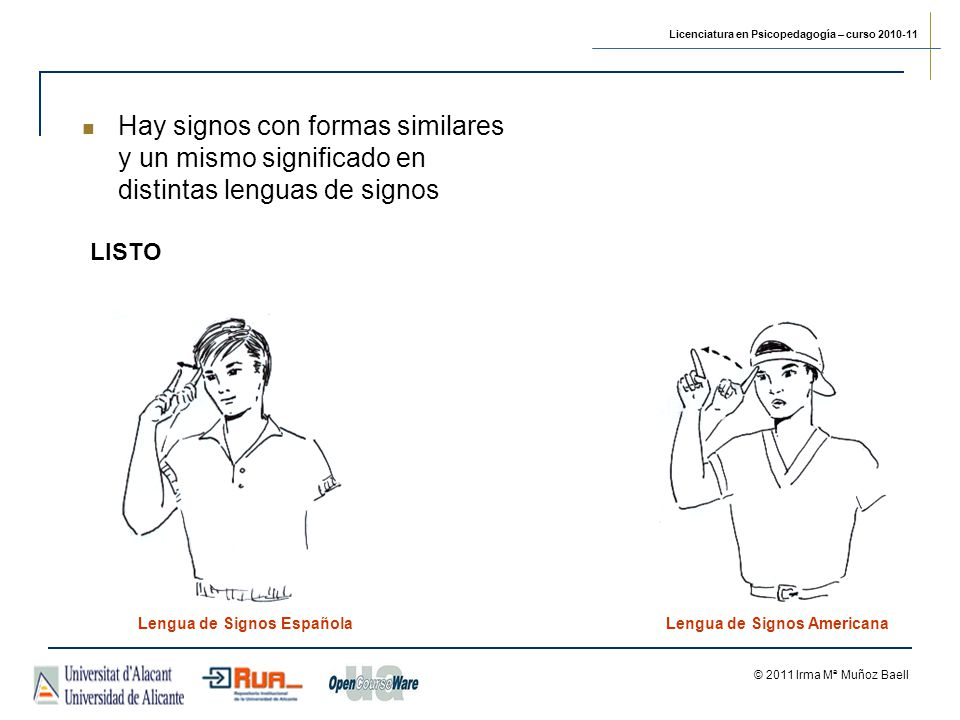 Licenciatura en Psicopedagogía – curso 2010-11 © 2011 Irma Mª Muñoz Baell LISTO Lengua de Signos EspañolaLengua de Signos Americana Hay signos con formas similares y un mismo significado en distintas lenguas de signos