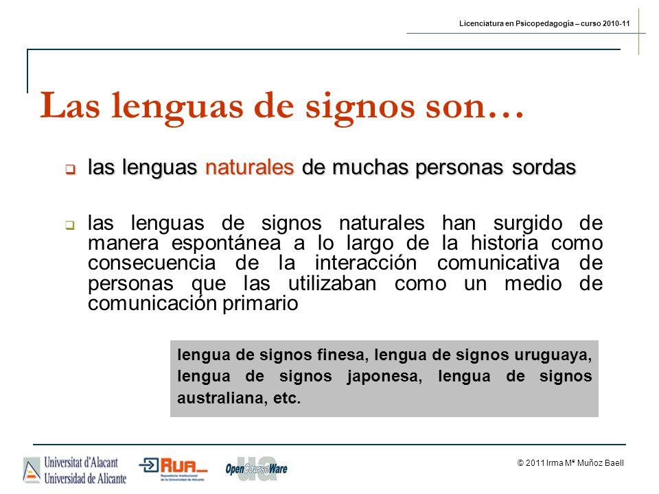 Licenciatura en Psicopedagogía – curso 2010-11 © 2011 Irma Mª Muñoz Baell Las lenguas de signos son… las lenguas naturales de muchas personas sordas las lenguas naturales de muchas personas sordas las lenguas de signos naturales han surgido de manera espontánea a lo largo de la historia como consecuencia de la interacción comunicativa de personas que las utilizaban como un medio de comunicación primario lengua de signos finesa, lengua de signos uruguaya, lengua de signos japonesa, lengua de signos australiana, etc.
